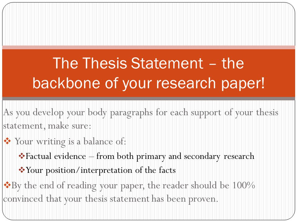 As you develop your body paragraphs for each support of your thesis statement, make sure:  Your writing is a balance of:  Factual evidence – from both primary and secondary research  Your position/interpretation of the facts  By the end of reading your paper, the reader should be 100% convinced that your thesis statement has been proven.