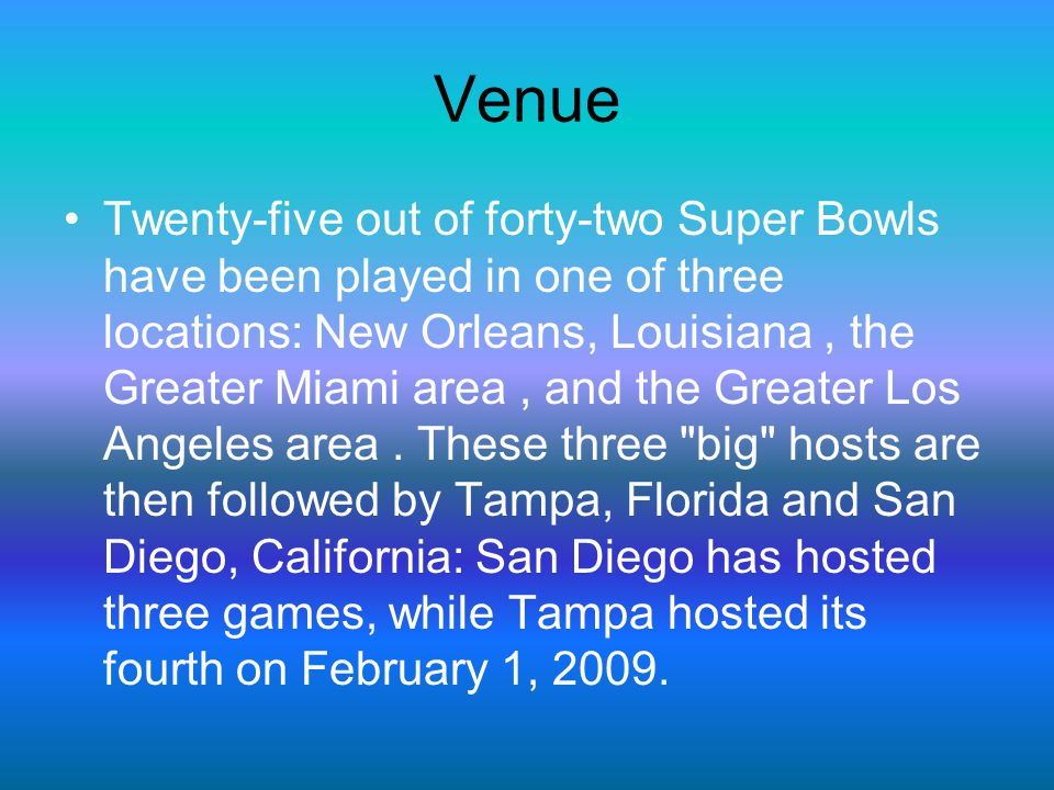 Venue Twenty-five out of forty-two Super Bowls have been played in one of three locations: New Orleans, Louisiana, the Greater Miami area, and the Gre