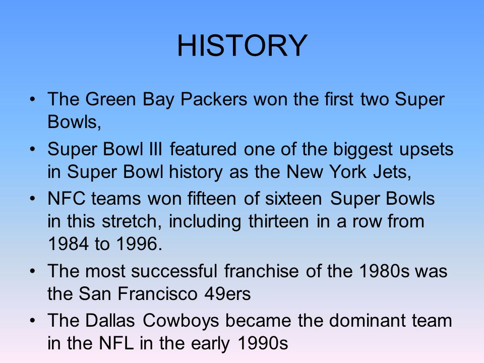 HISTORY The Green Bay Packers won the first two Super Bowls, Super Bowl III featured one of the biggest upsets in Super Bowl history as the New York Jets, NFC teams won fifteen of sixteen Super Bowls in this stretch, including thirteen in a row from 1984 to 1996.