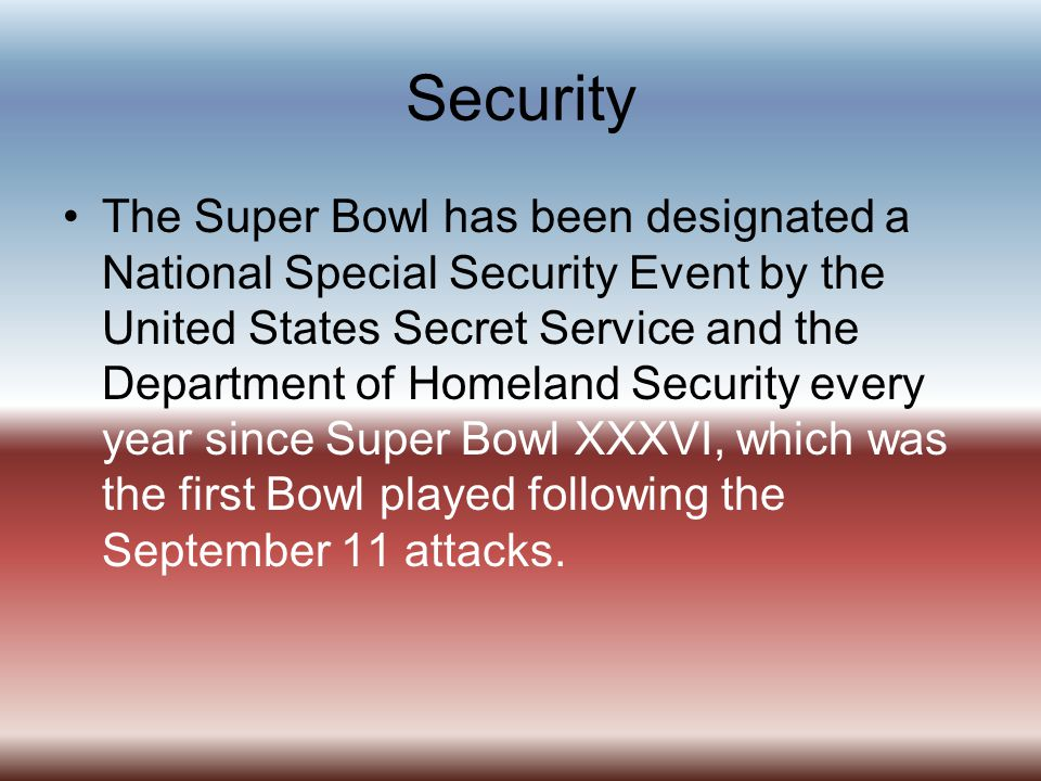 Security The Super Bowl has been designated a National Special Security Event by the United States Secret Service and the Department of Homeland Security every year since Super Bowl XXXVI, which was the first Bowl played following the September 11 attacks.