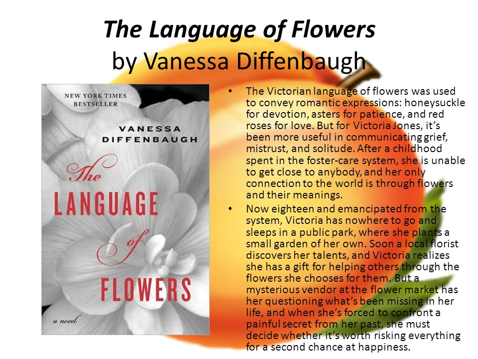 The Language of Flowers by Vanessa Diffenbaugh The Victorian language of flowers was used to convey romantic expressions: honeysuckle for devotion, asters for patience, and red roses for love.