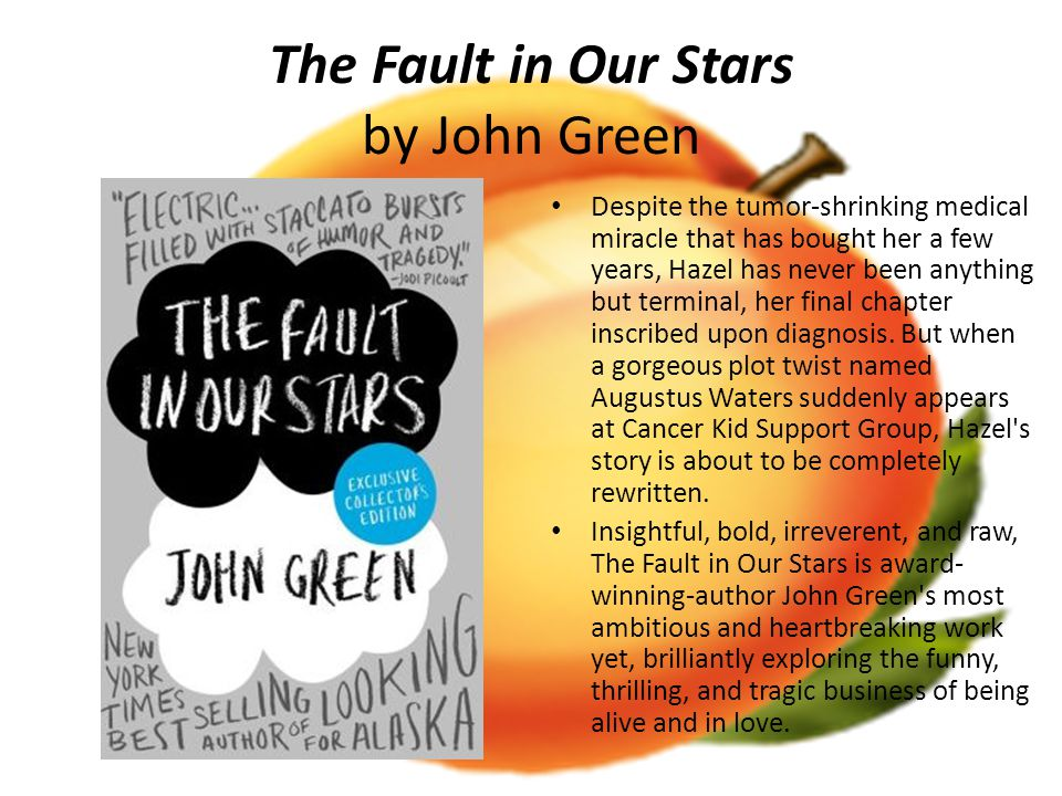The Fault in Our Stars by John Green Despite the tumor-shrinking medical miracle that has bought her a few years, Hazel has never been anything but terminal, her final chapter inscribed upon diagnosis.
