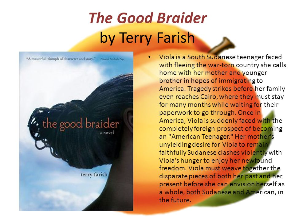 The Good Braider by Terry Farish Viola is a South Sudanese teenager faced with fleeing the war-torn country she calls home with her mother and younger brother in hopes of immigrating to America.