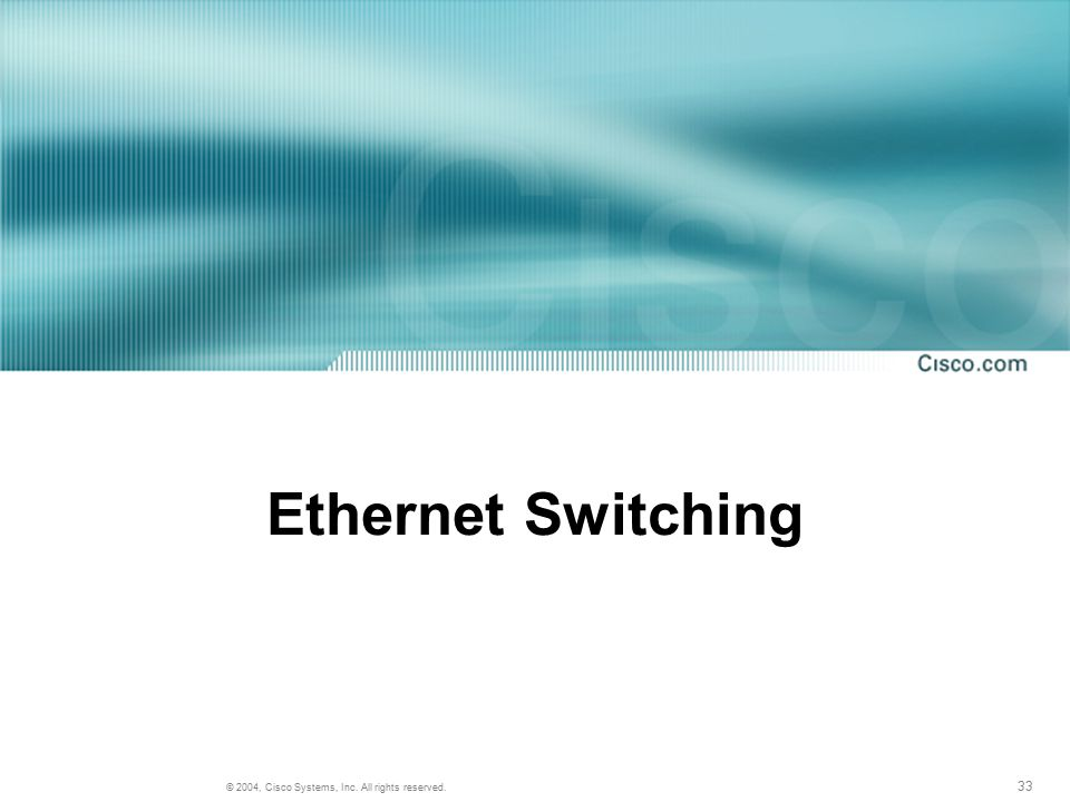 33 © 2004, Cisco Systems, Inc. All rights reserved. Ethernet Switching