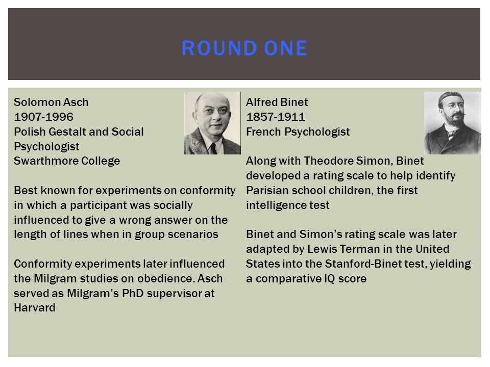 ROUND ONE Solomon Asch 1907-1996 Polish Gestalt and Social Psychologist Swarthmore College Best known for experiments on conformity in which a participant was socially influenced to give a wrong answer on the length of lines when in group scenarios Conformity experiments later influenced the Milgram studies on obedience.