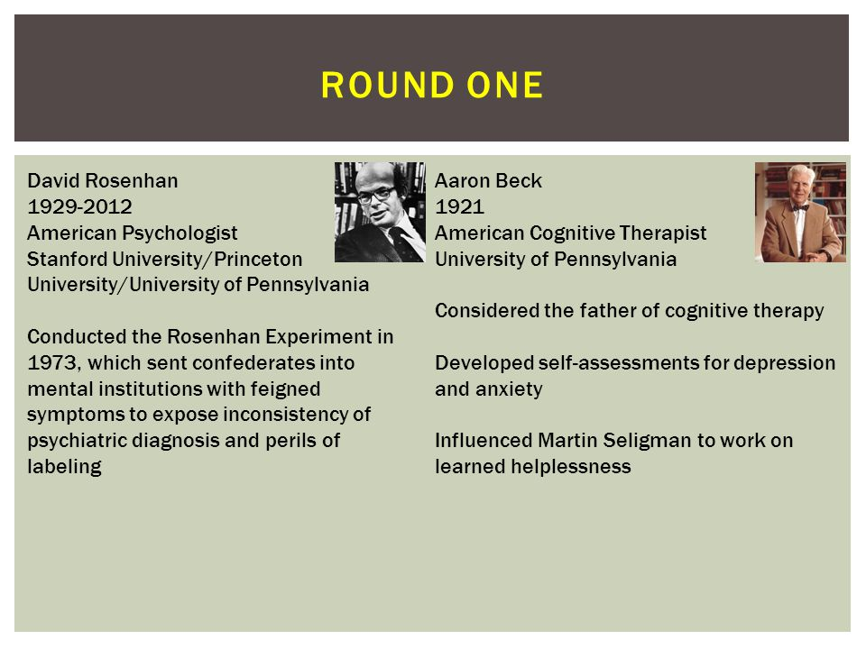 ROUND ONE David Rosenhan 1929-2012 American Psychologist Stanford University/Princeton University/University of Pennsylvania Conducted the Rosenhan Experiment in 1973, which sent confederates into mental institutions with feigned symptoms to expose inconsistency of psychiatric diagnosis and perils of labeling Aaron Beck 1921 American Cognitive Therapist University of Pennsylvania Considered the father of cognitive therapy Developed self-assessments for depression and anxiety Influenced Martin Seligman to work on learned helplessness