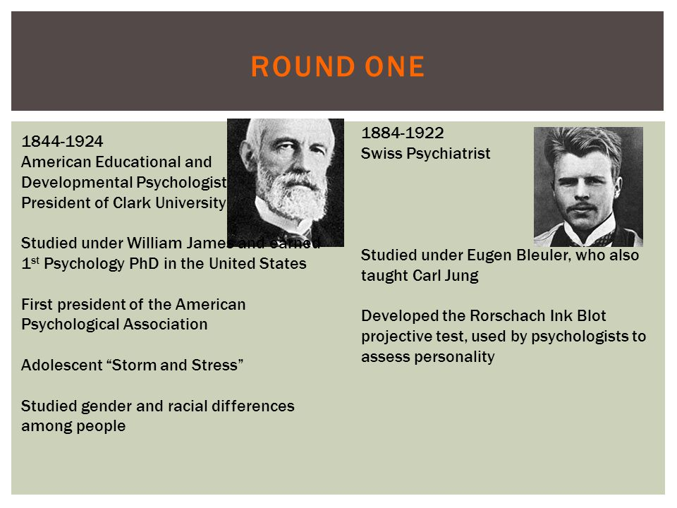 ROUND ONE 1844-1924 American Educational and Developmental Psychologist President of Clark University Studied under William James and earned 1 st Psychology PhD in the United States First president of the American Psychological Association Adolescent Storm and Stress Studied gender and racial differences among people 1884-1922 Swiss Psychiatrist Studied under Eugen Bleuler, who also taught Carl Jung Developed the Rorschach Ink Blot projective test, used by psychologists to assess personality