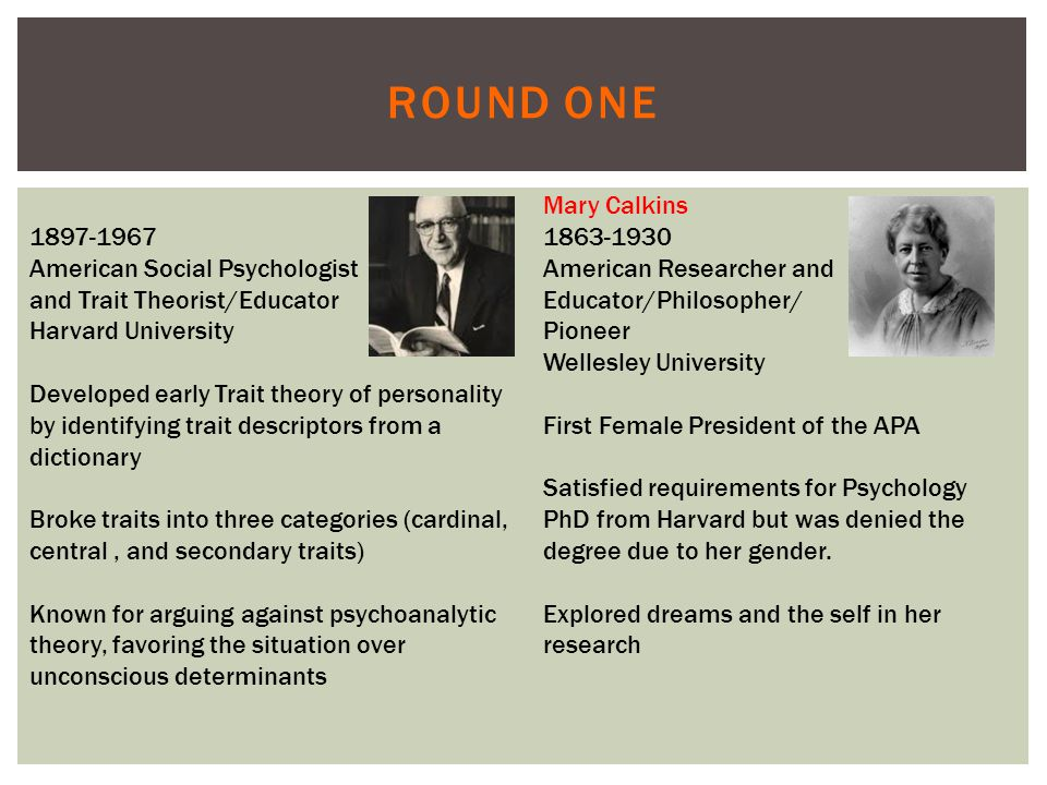 ROUND ONE 1897-1967 American Social Psychologist and Trait Theorist/Educator Harvard University Developed early Trait theory of personality by identifying trait descriptors from a dictionary Broke traits into three categories (cardinal, central, and secondary traits) Known for arguing against psychoanalytic theory, favoring the situation over unconscious determinants Mary Calkins 1863-1930 American Researcher and Educator/Philosopher/ Pioneer Wellesley University First Female President of the APA Satisfied requirements for Psychology PhD from Harvard but was denied the degree due to her gender.