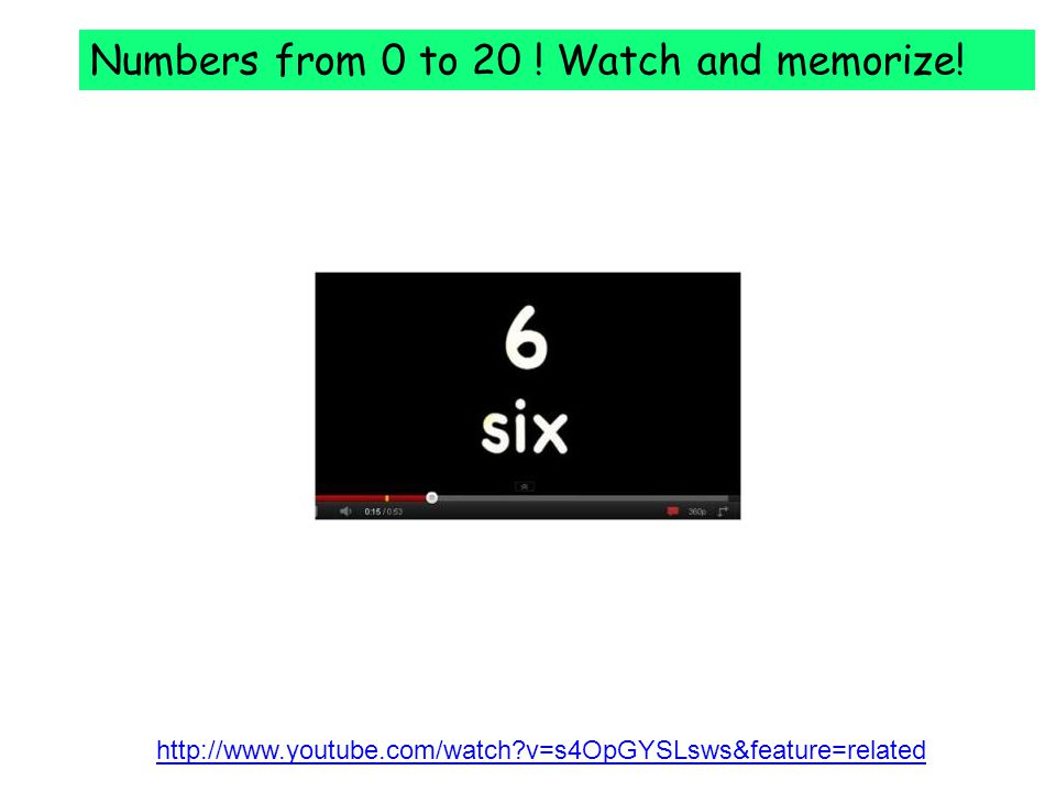 http://www.youtube.com/watch v=s4OpGYSLsws&feature=related Numbers from 0 to 20 .