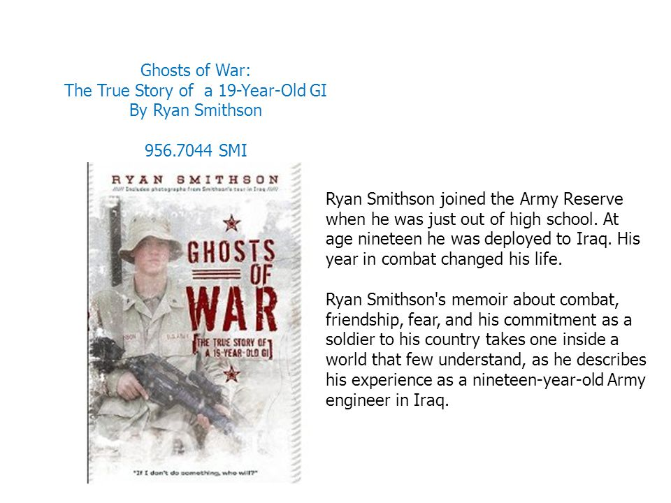 Ghosts of War: The True Story of a 19-Year-Old GI By Ryan Smithson 956.7044 SMI Ryan Smithson joined the Army Reserve when he was just out of high sch