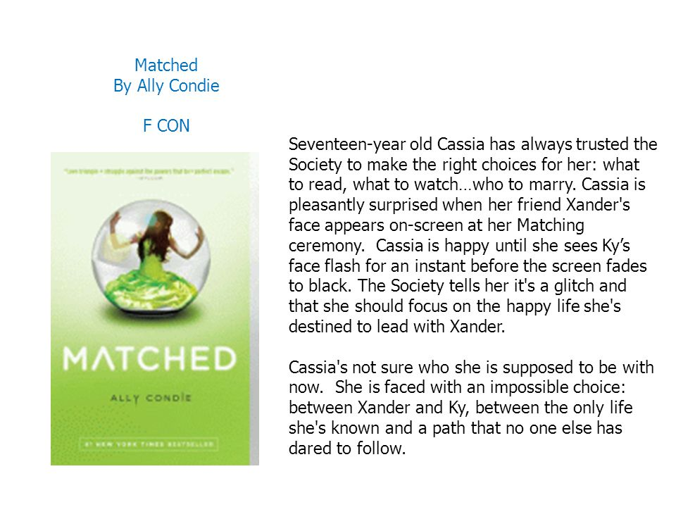Matched By Ally Condie F CON Seventeen-year old Cassia has always trusted the Society to make the right choices for her: what to read, what to watch…w