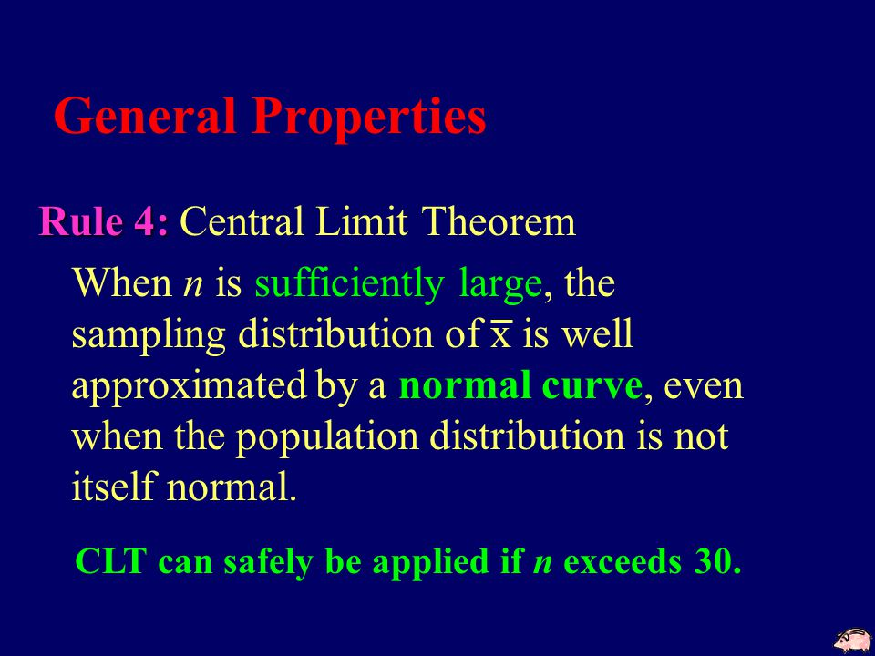 General Properties Rule 4: Rule 4: Central Limit Theorem When n is sufficiently large, the sampling distribution of x is well approximated by a normal curve, even when the population distribution is not itself normal.