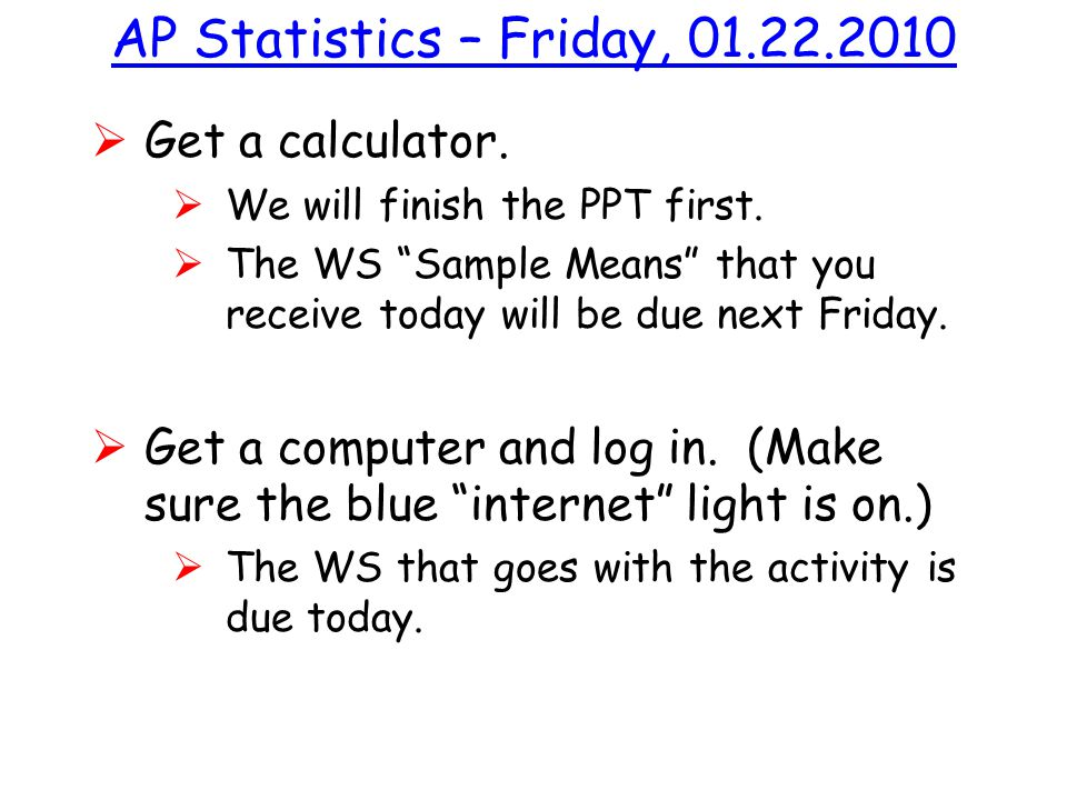 "AP Statistics – Friday, 01.22.2010  Get a calculator.  We will finish the PPT first.  The WS ""Sample Means"" that you receive today will be due next"