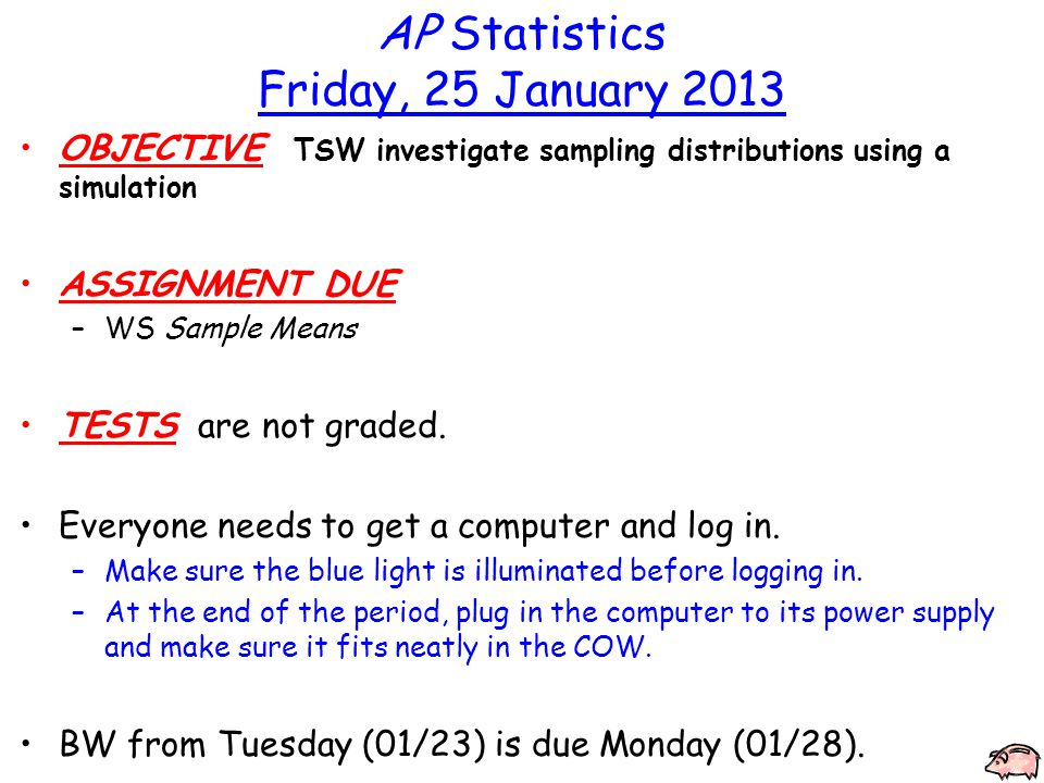 AP Statistics Friday, 25 January 2013 OBJECTIVE TSW investigate sampling distributions using a simulation ASSIGNMENT DUE –WS Sample Means TESTS are not graded.