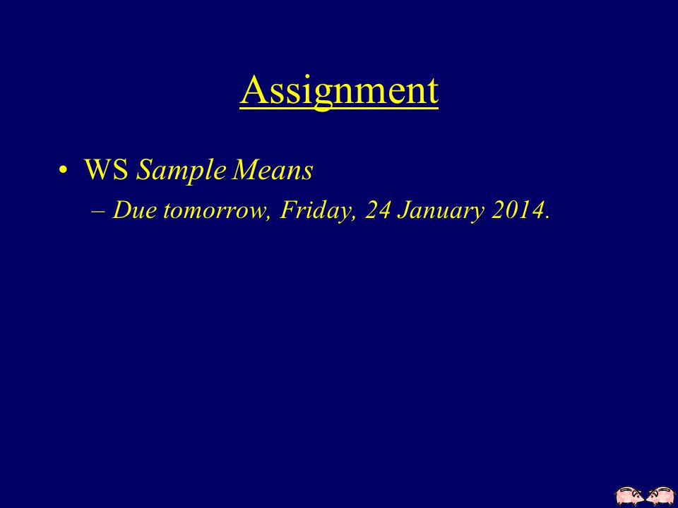 Assignment WS Sample Means –Due tomorrow, Friday, 24 January 2014.