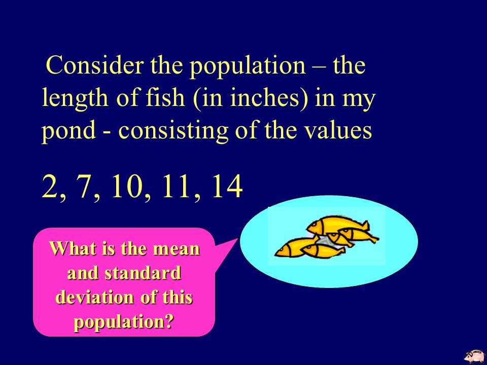 Consider the population – the length of fish (in inches) in my pond - consisting of the values 2, 7, 10, 11, 14  x = 8.8  x = 4.0694 What is the mean and standard deviation of this population