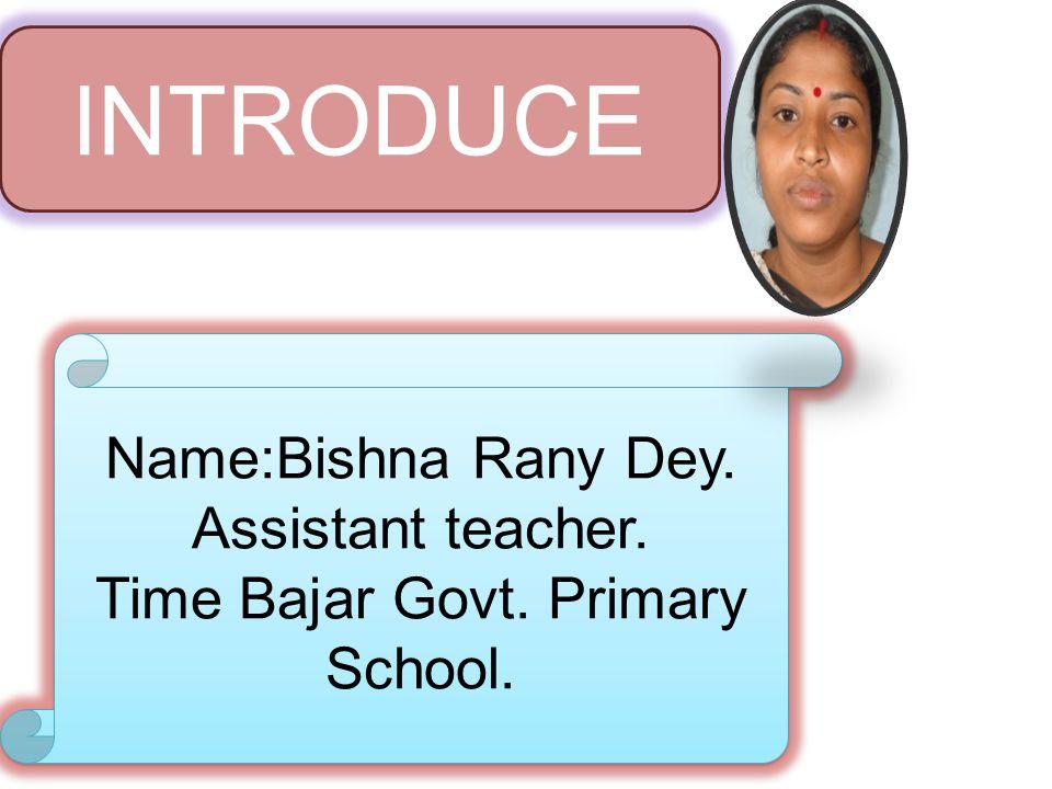 Name:Bishna Rany Dey. Assistant teacher. Time Bajar Govt. Primary School. Name:Bishna Rany Dey. Assistant teacher. Time Bajar Govt. Primary School. IN