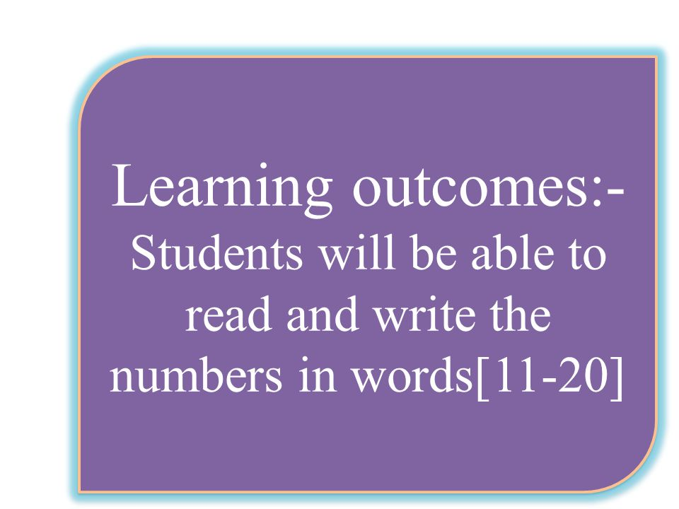 Learning outcomes:- Students will be able to read and write the numbers in words[11-20] Learning outcomes:- Students will be able to read and write the numbers in words[11-20]