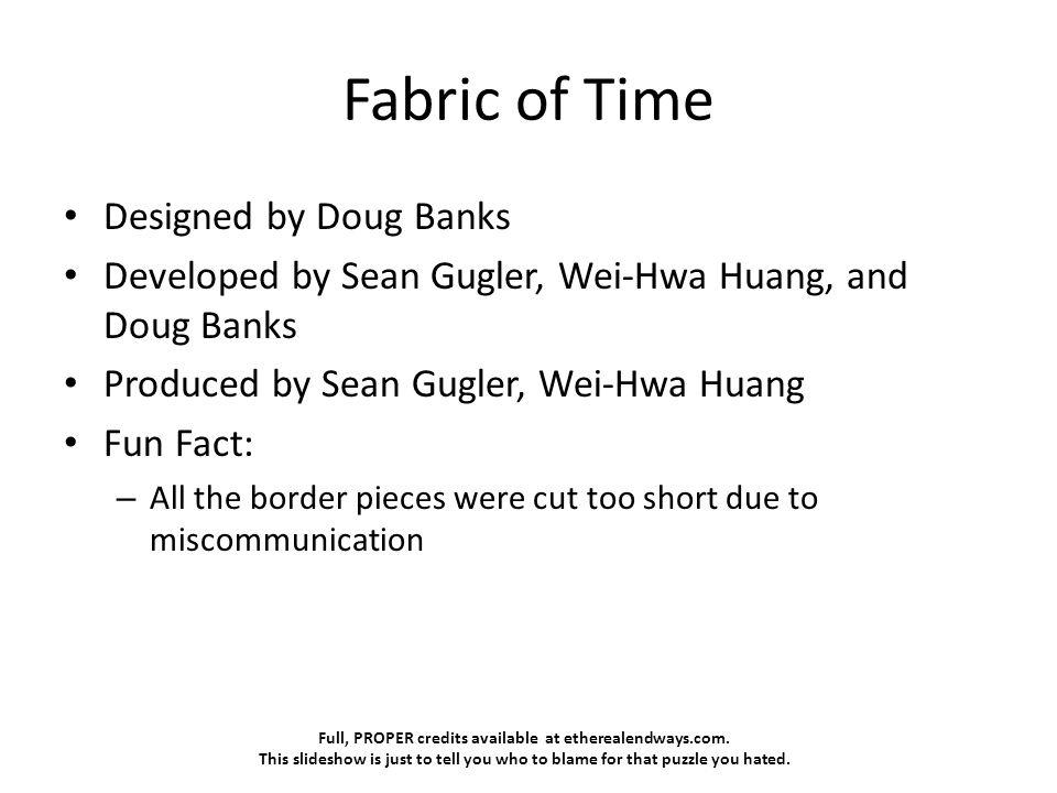 Full, PROPER credits available at etherealendways.com. This slideshow is just to tell you who to blame for that puzzle you hated. Fabric of Time Desig