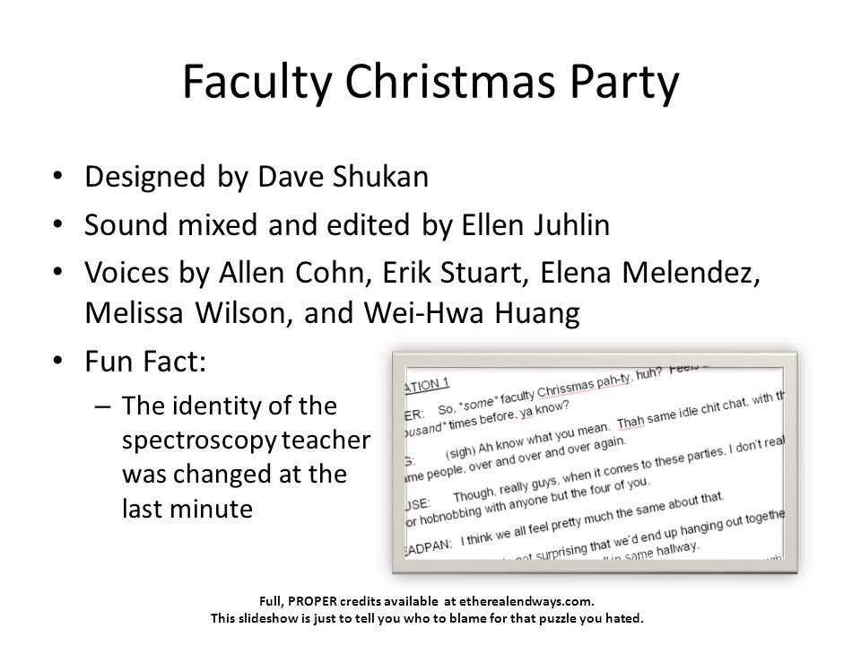 Full, PROPER credits available at etherealendways.com. This slideshow is just to tell you who to blame for that puzzle you hated. Faculty Christmas Pa