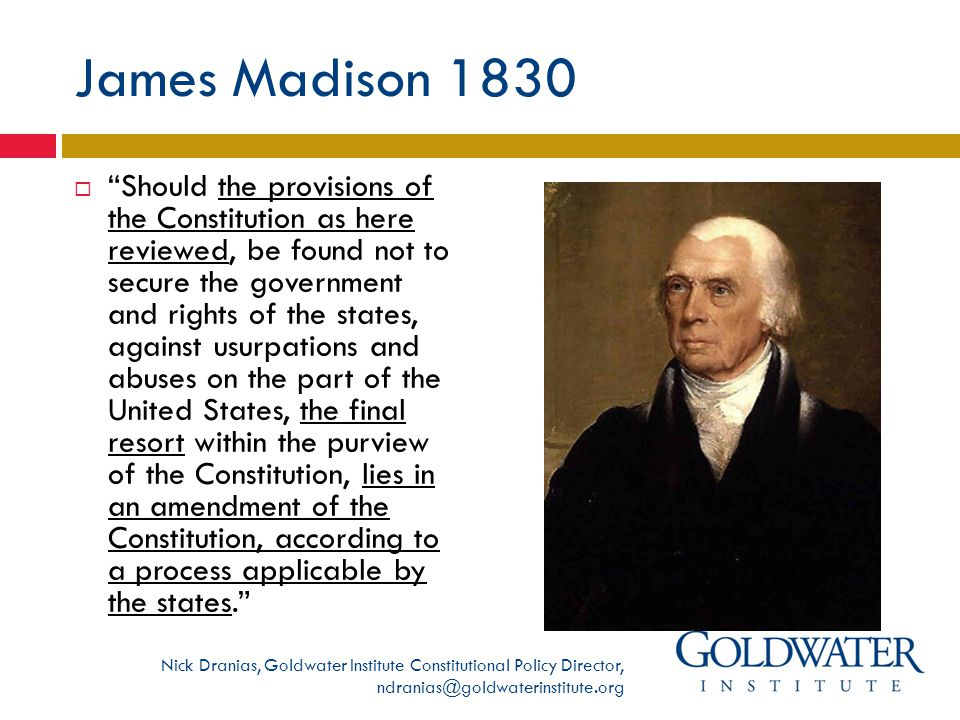 James Madison 1830  Should the provisions of the Constitution as here reviewed, be found not to secure the government and rights of the states, against usurpations and abuses on the part of the United States, the final resort within the purview of the Constitution, lies in an amendment of the Constitution, according to a process applicable by the states. Nick Dranias, Goldwater Institute Constitutional Policy Director, ndranias@goldwaterinstitute.org