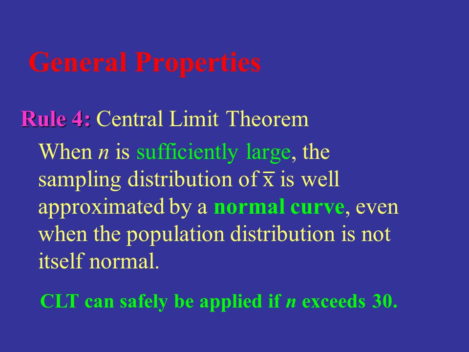 General Properties Rule 4: Rule 4: Central Limit Theorem When n is sufficiently large, the sampling distribution of x is well approximated by a normal