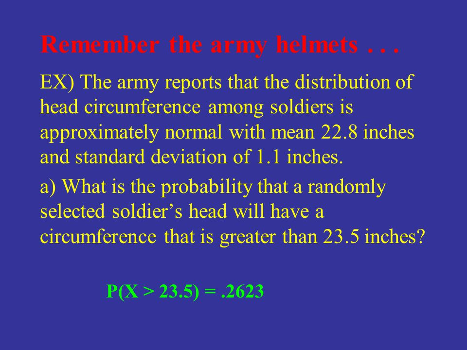 Remember the army helmets... EX) The army reports that the distribution of head circumference among soldiers is approximately normal with mean 22.8 in