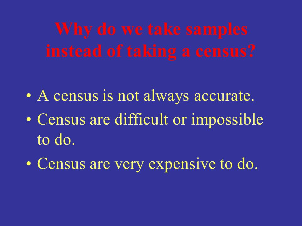 Why do we take samples instead of taking a census? A census is not always accurate. Census are difficult or impossible to do. Census are very expensiv