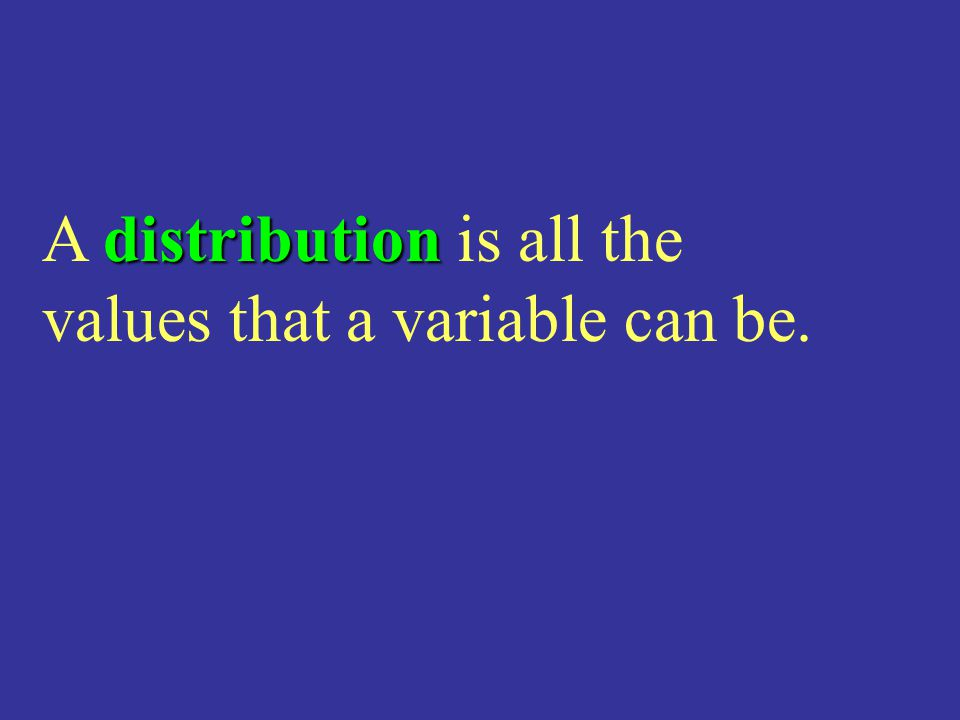 distribution A distribution is all the values that a variable can be.