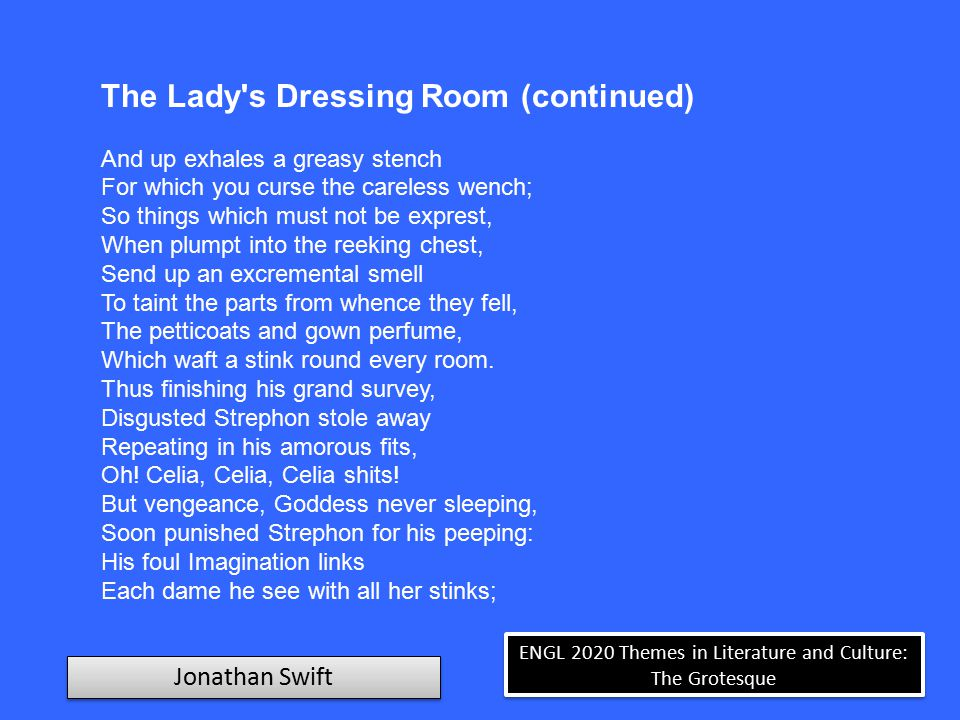 ENGL 2020 Themes in Literature and Culture: The Grotesque Jonathan Swift The Lady s Dressing Room (continued) And, if unsavory odors fly, Conceives a lady standing by.