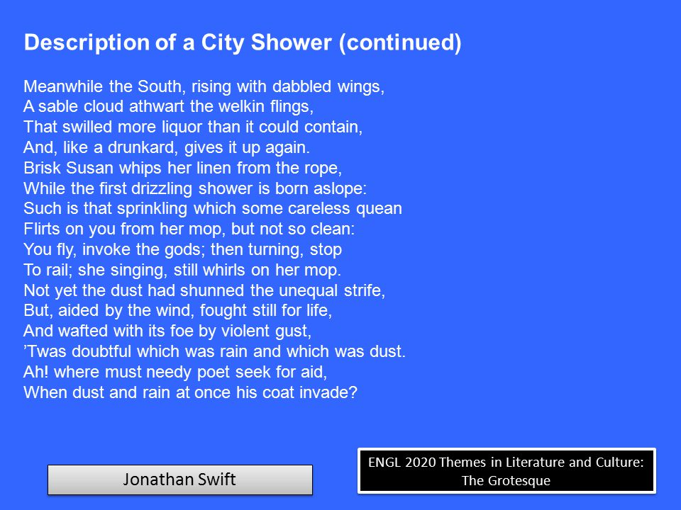 ENGL 2020 Themes in Literature and Culture: The Grotesque Jonathan Swift Description of a City Shower (continued) Sole coat, where dust cemented by the rain Erects the nap, and leaves a mingled stain.