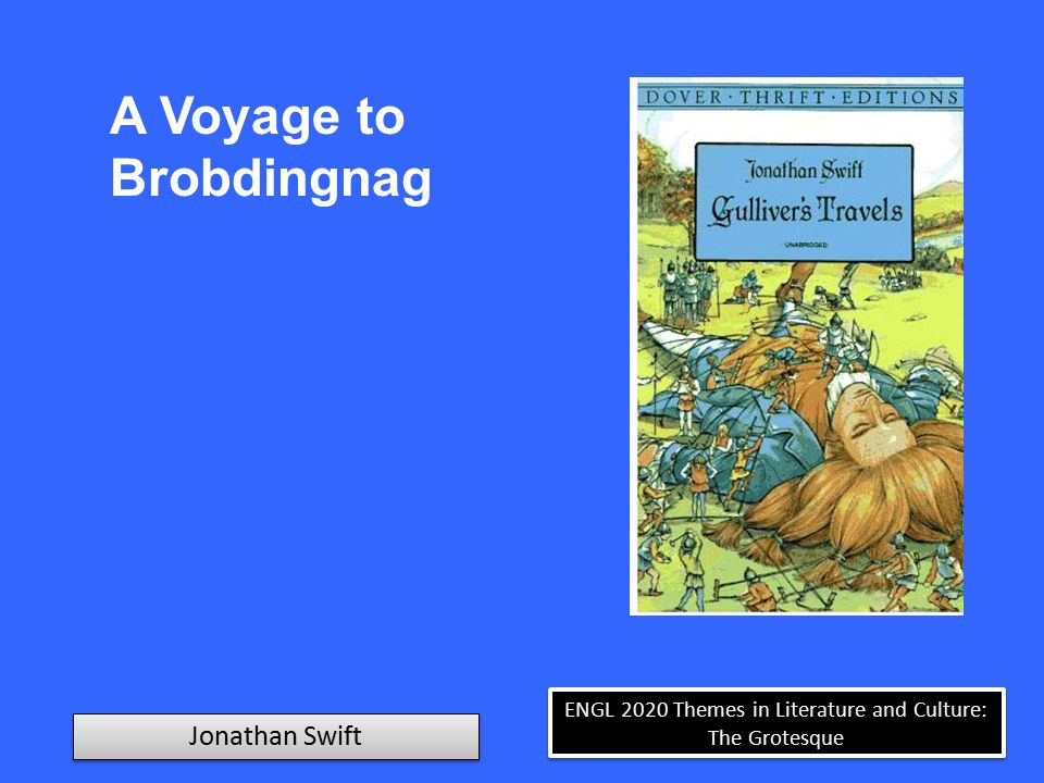 ENGL 2020 Themes in Literature and Culture: The Grotesque Jonathan Swift A Voyage to Brobdingnag A Monstrous Breast When dinner was almost done, the nurse came in with a child of a year old in her arms, who immediately spied me, and began a squall that you might have heard from London-Bridge to Chelsea, after the usual oratory of infants, to get me for a plaything.