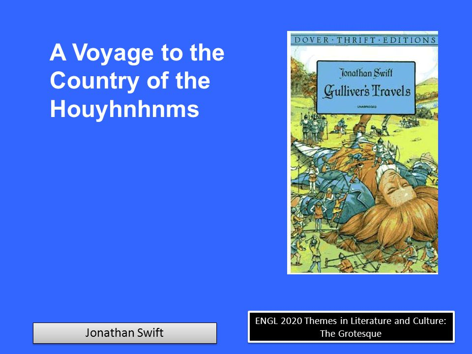 ENGL 2020 Themes in Literature and Culture: The Grotesque Jonathan Swift A Voyage to The Land of the Houyhnhnms In this desolate condition I advanced forward, and soon got upon firm ground, where I sat down on a bank to rest myself, and consider what I had best do.