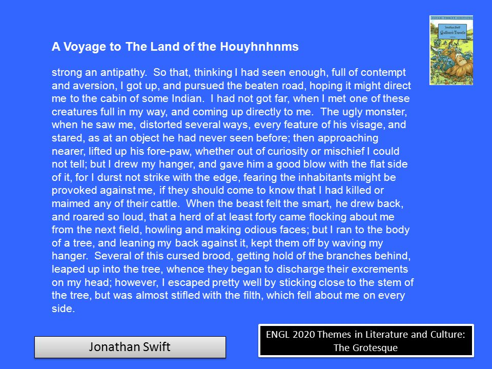 ENGL 2020 Themes in Literature and Culture: The Grotesque Jonathan Swift A Voyage to the Land of the Houyhnhnms  Incapable of lying  Refined and celebral  The Perfection of Nature  No words for evil (except those for the deformities of the Yahoos) I had not yet been a year in this country before I contracted such a love and veneration for the inhabitants, that I entered on a firm resolution never to return to humankind, but to pass the rest of my life among these admirable Houyhnhnms, in the contemplation and practice of every virtue, where I could have no example or incitement to vice.