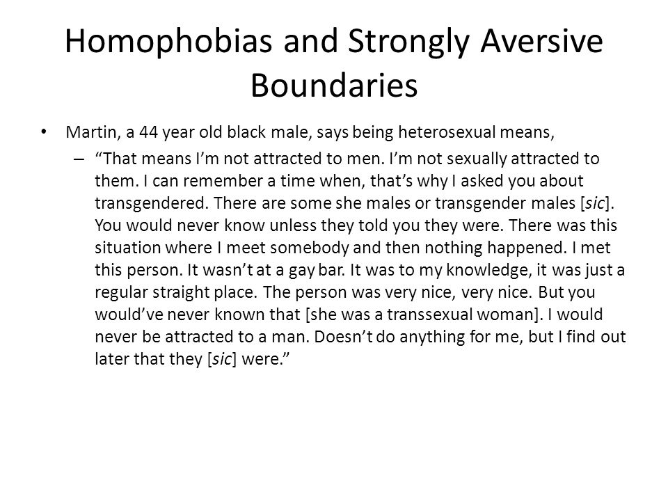 """Homophobias and Strongly Aversive Boundaries Martin, a 44 year old black male, says being heterosexual means, – """"That means I'm not attracted to men."""