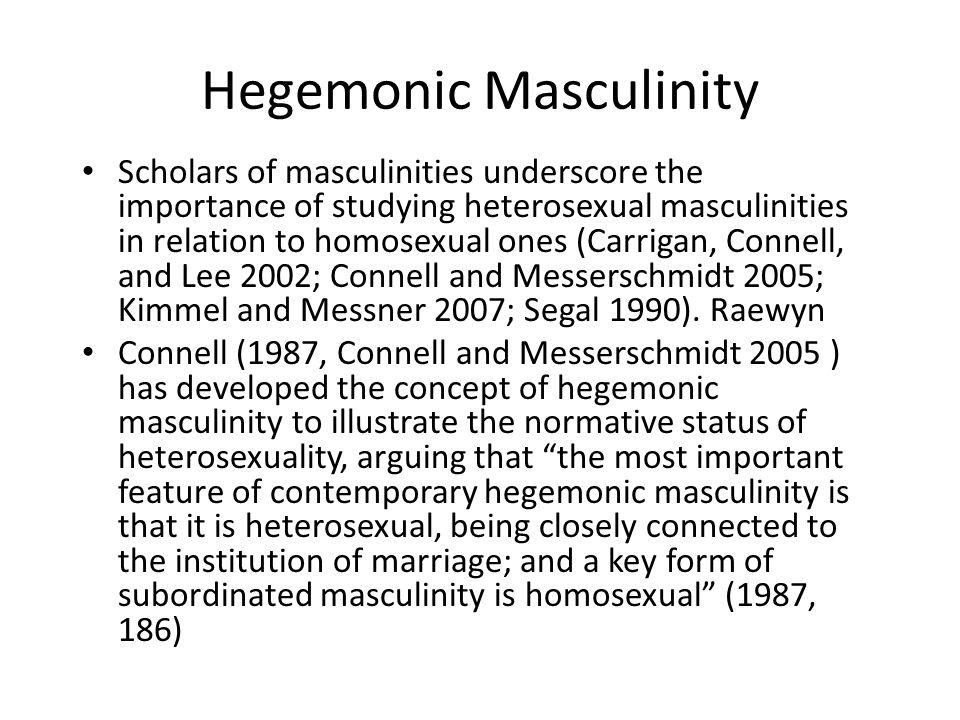 Hegemonic Masculinity Scholars of masculinities underscore the importance of studying heterosexual masculinities in relation to homosexual ones (Carri