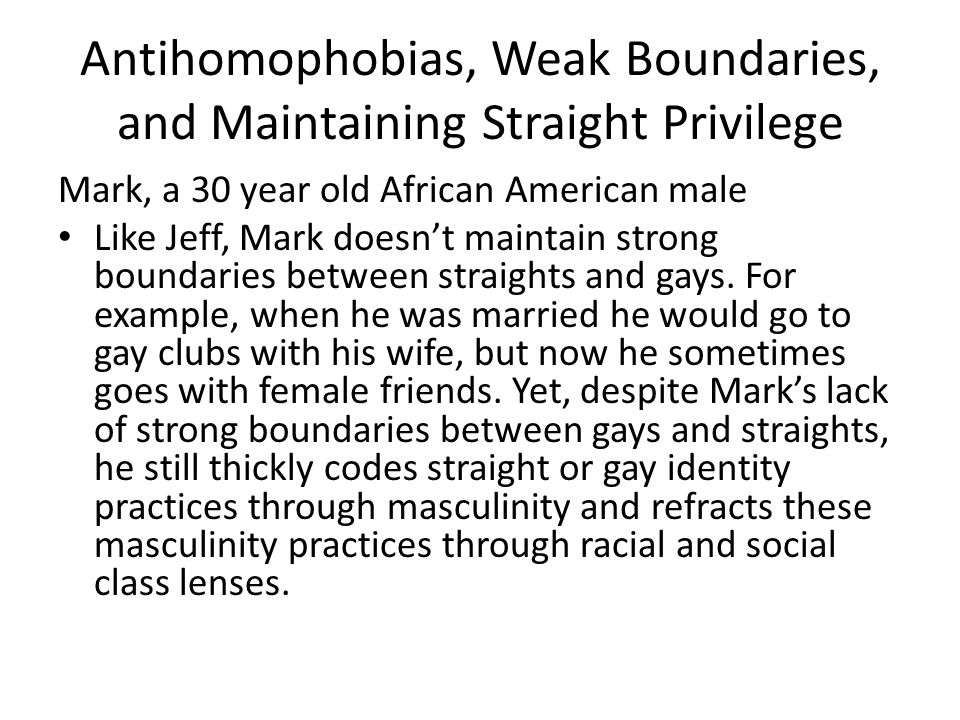 Antihomophobias, Weak Boundaries, and Maintaining Straight Privilege Mark, a 30 year old African American male Like Jeff, Mark doesn't maintain strong