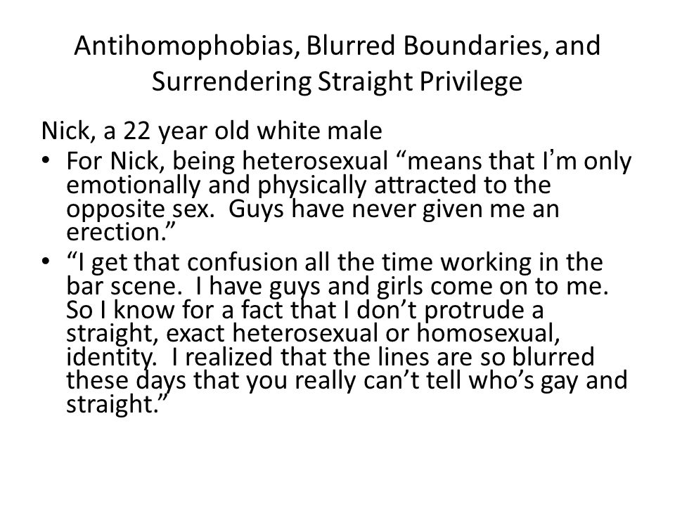 """Antihomophobias, Blurred Boundaries, and Surrendering Straight Privilege Nick, a 22 year old white male For Nick, being heterosexual """"means that I'm o"""
