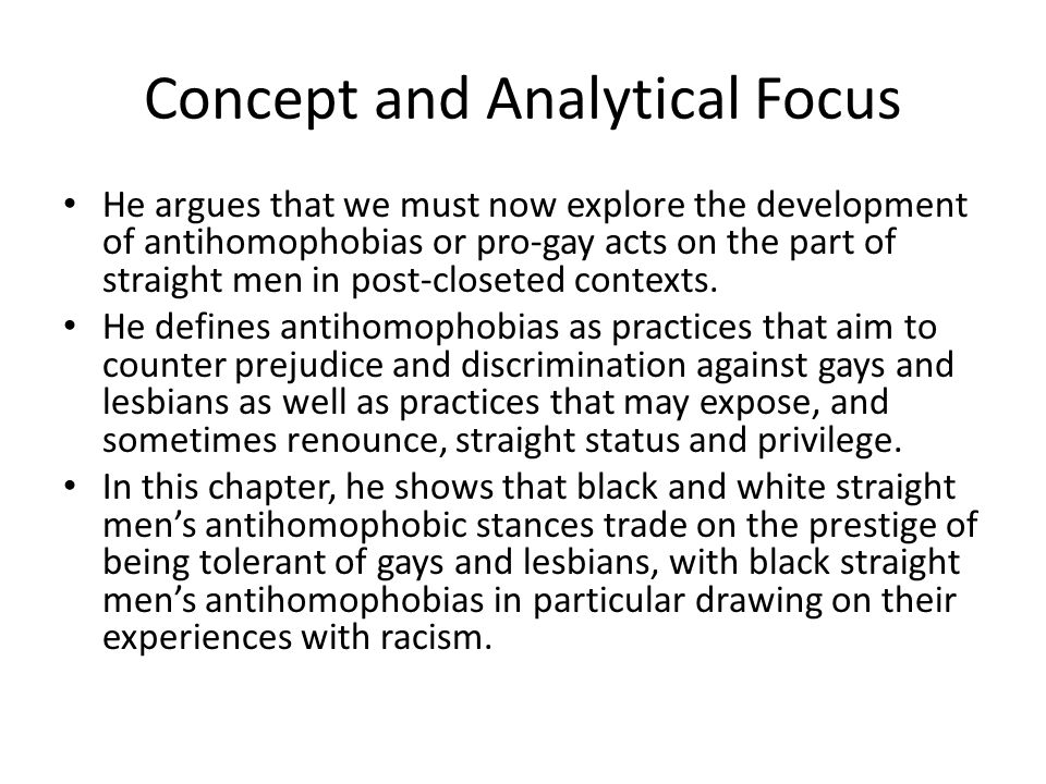Concept and Analytical Focus He argues that we must now explore the development of antihomophobias or pro-gay acts on the part of straight men in post