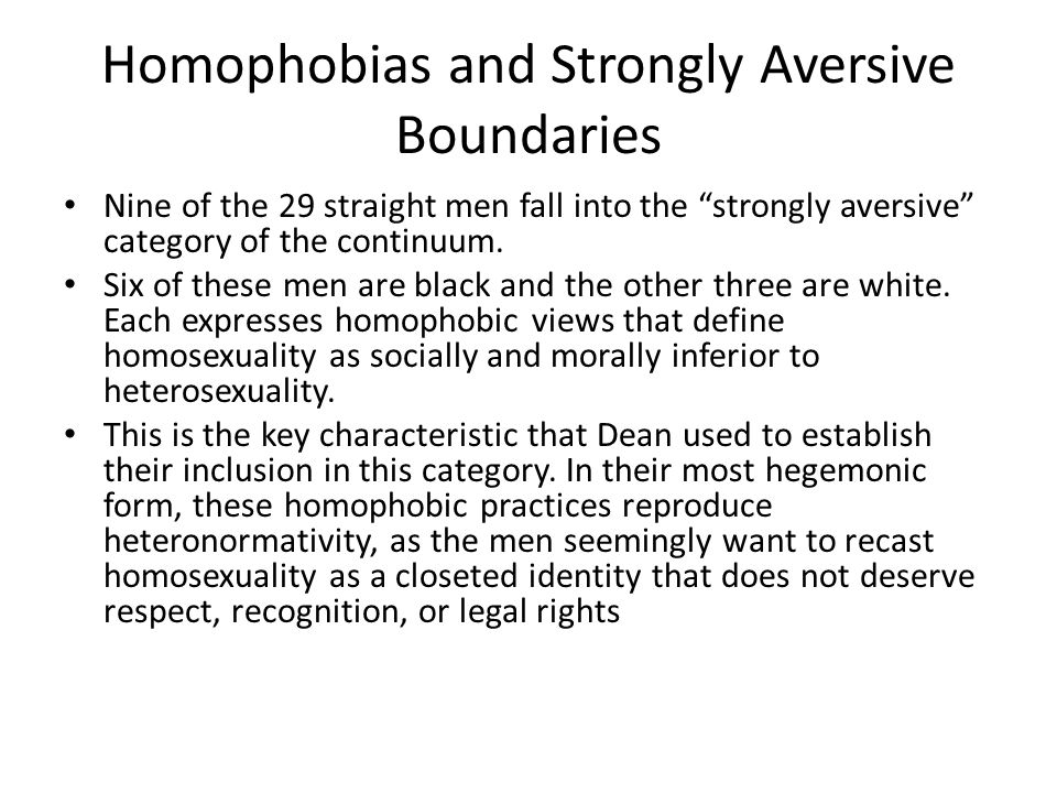 """Homophobias and Strongly Aversive Boundaries Nine of the 29 straight men fall into the """"strongly aversive"""" category of the continuum. Six of these men"""