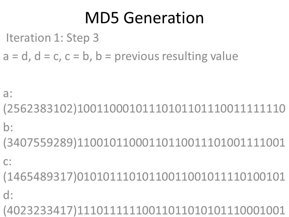MD5 Generation Iteration 1: Step 3 a = d, d = c, c = b, b = previous resulting value a: (2562383102)10011000101110101101110011111110 b: (3407559289)11001011000110110011101001111001 c: (1465489317)01010111010110011001011110100101 d: (4023233417)11101111110011011010101110001001 Data Block: (1935762529)01110011011000010110010001100001 R Constant: (17)00000000000000000000000000010001 Sin Value: (606105819)00100100001000000111000011011011 Logic Function: (2562383102)int result = b + RotateLeft((a +(b & c) | (~b & d)) + DataBlock + SinValue), R Constant) Result after shifting: (1456630445)01010110110100100110101010101101