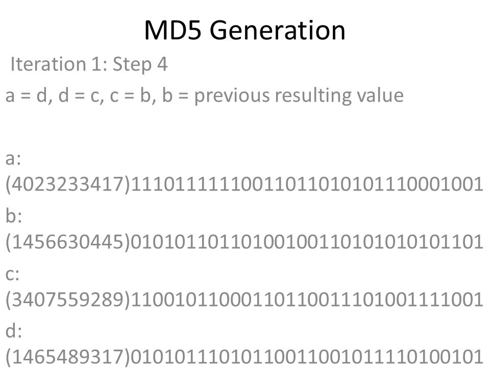 MD5 Generation Iteration 1: Step 4 a = d, d = c, c = b, b = previous resulting value a: (4023233417)11101111110011011010101110001001 b: (1456630445)01010110110100100110101010101101 c: (3407559289)11001011000110110011101001111001 d: (1465489317)01010111010110011001011110100101 Data Block: (1685283172)01100100011100110110000101100100 R Constant: (22)00000000000000000000000000010110 Sin Value: (3250441966)11000001101111011100111011101110 Logic Function: (4023233417)int result = b + RotateLeft((a +(b & c) | (~b & d)) + DataBlock + SinValue), R Constant) Result after shifting: (401125715)00010111111010001011000101010011