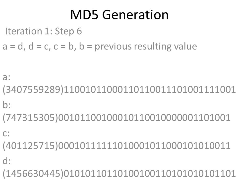 MD5 Generation Iteration 1: Step 6 a = d, d = c, c = b, b = previous resulting value a: (3407559289)11001011000110110011101001111001 b: (747315305)00101100100010110010000001101001 c: (401125715)00010111111010001011000101010011 d: (1456630445)01010110110100100110101010101101 Data Block: (0)00000000000000000000000000000000 R Constant: (12)00000000000000000000000000001100 Sin Value: (1200080426)01000111100001111100011000101010 Logic Function: (3407559289)int result = b + RotateLeft((a +(b & c) | (~b & d)) + DataBlock + SinValue), R Constant) Result after shifting: (3812730624)11100011010000011010011100000000