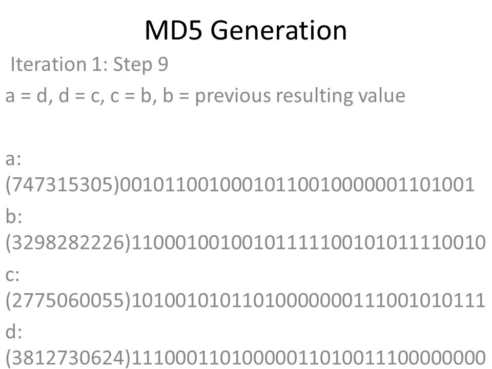 MD5 Generation Iteration 1: Step 9 a = d, d = c, c = b, b = previous resulting value a: (747315305)00101100100010110010000001101001 b: (3298282226)11000100100101111100101011110010 c: (2775060055)10100101011010000000111001010111 d: (3812730624)11100011010000011010011100000000 Data Block: (0)00000000000000000000000000000000 R Constant: (7)00000000000000000000000000000111 Sin Value: (1770035416)01101001100000001001100011011000 Logic Function: (747315305)int result = b + RotateLeft((a +(b & c) | (~b & d)) + DataBlock + SinValue), R Constant) Result after shifting: (1787565200)01101010100011000001010010010000