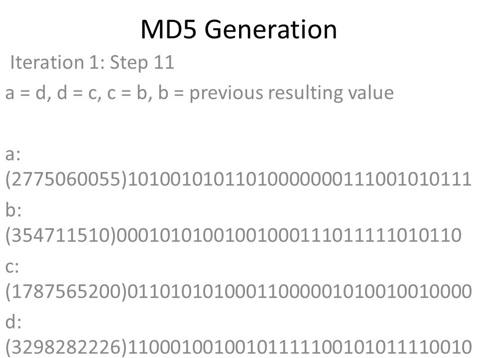MD5 Generation Iteration 1: Step 11 a = d, d = c, c = b, b = previous resulting value a: (2775060055)10100101011010000000111001010111 b: (354711510)00010101001001000111011111010110 c: (1787565200)01101010100011000001010010010000 d: (3298282226)11000100100101111100101011110010 Data Block: (0)00000000000000000000000000000000 R Constant: (17)00000000000000000000000000010001 Sin Value: (4294925233)11111111111111110101101110110001 Logic Function: (2775060055)int result = b + RotateLeft((a +(b & c) | (~b & d)) + DataBlock + SinValue), R Constant) Result after shifting: (580207572)00100010100101010100001111010100