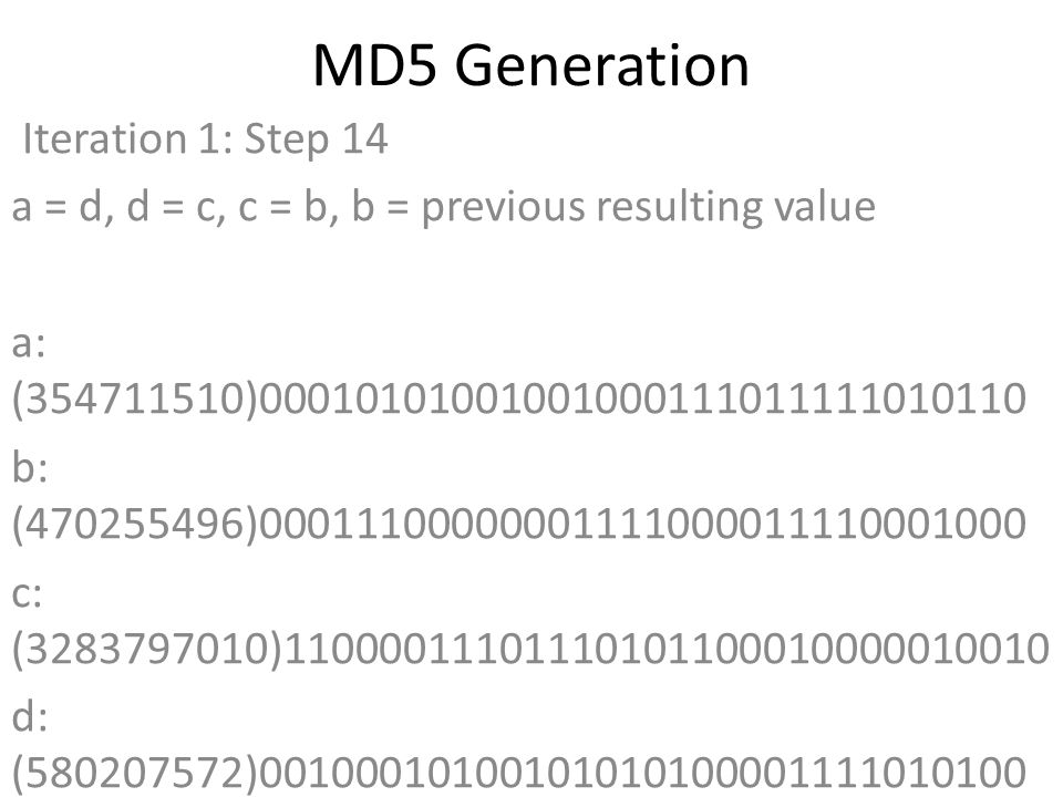 MD5 Generation Iteration 1: Step 14 a = d, d = c, c = b, b = previous resulting value a: (354711510)00010101001001000111011111010110 b: (470255496)00011100000001111000011110001000 c: (3283797010)11000011101110101100010000010010 d: (580207572)00100010100101010100001111010100 Data Block: (0)00000000000000000000000000000000 R Constant: (12)00000000000000000000000000001100 Sin Value: (4254626195)11111101100110000111000110010011 Logic Function: (354711510)int result = b + RotateLeft((a +(b & c) | (~b & d)) + DataBlock + SinValue), R Constant) Result after shifting: (383998684)00010110111000110101101011011100
