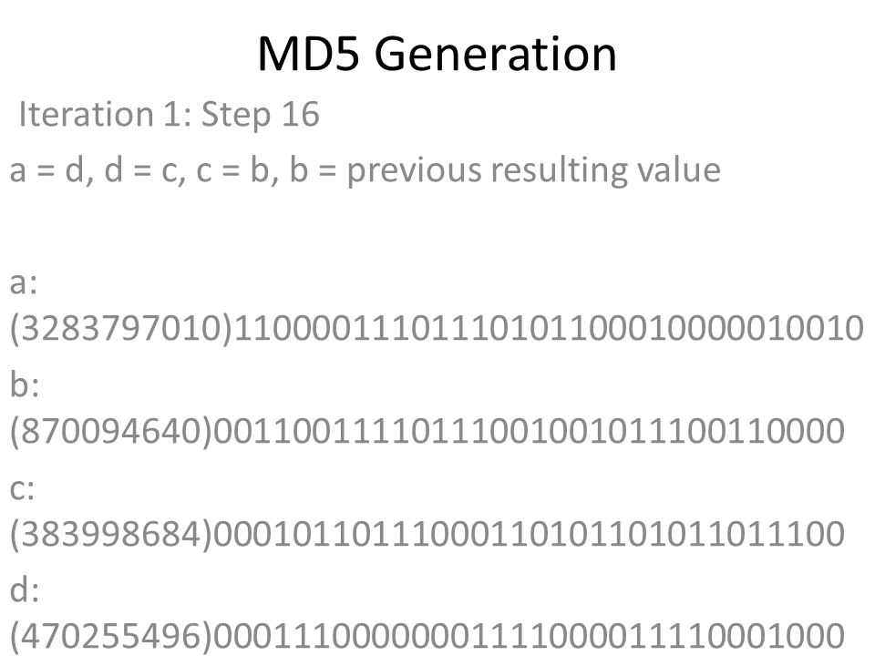 MD5 Generation Iteration 1: Step 16 a = d, d = c, c = b, b = previous resulting value a: (3283797010)11000011101110101100010000010010 b: (870094640)00110011110111001001011100110000 c: (383998684)00010110111000110101101011011100 d: (470255496)00011100000001111000011110001000 Data Block: (0)00000000000000000000000000000000 R Constant: (22)00000000000000000000000000010110 Sin Value: (1236535329)01001001101101000000100000100001 Logic Function: (3283797010)int result = b + RotateLeft((a +(b & c) | (~b & d)) + DataBlock + SinValue), R Constant) Result after shifting: (3869746087)11100110101001111010001110100111