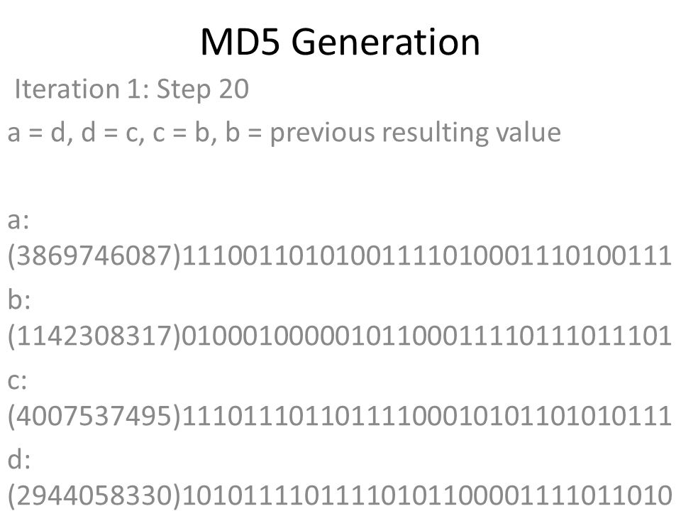 MD5 Generation Iteration 1: Step 20 a = d, d = c, c = b, b = previous resulting value a: (3869746087)11100110101001111010001110100111 b: (1142308317)01000100000101100011110111011101 c: (4007537495)11101110110111100010101101010111 d: (2944058330)10101111011110101100001111011010 Data Block: (1633973089)01100001011001000111001101100001 R Constant: (20)00000000000000000000000000010100 Sin Value: (3921069994)11101001101101101100011110101010 Logic Function: (3869746087)int result = b + RotateLeft((a + ((b & d) | (c & ~d)) + DataBlock + SinValue), R Constant) Result after shifting: (3440223085)11001101000011011010001101101101