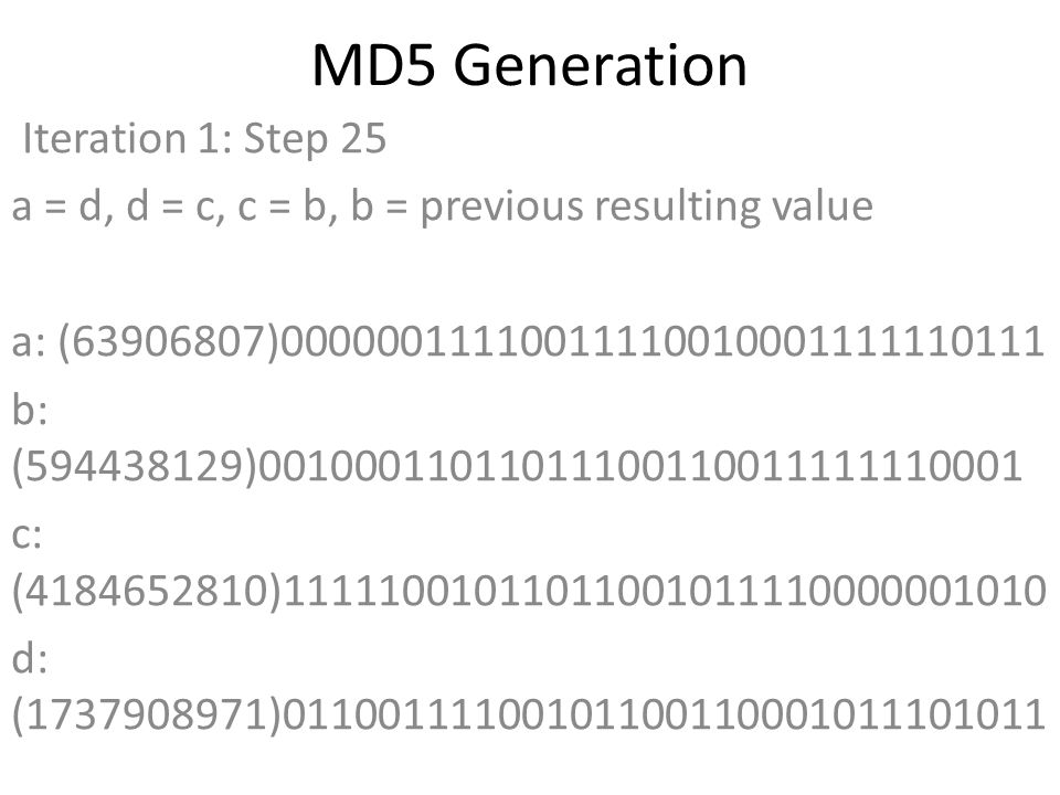 MD5 Generation Iteration 1: Step 25 a = d, d = c, c = b, b = previous resulting value a: (63906807)00000011110011110010001111110111 b: (594438129)00100011011011100110011111110001 c: (4184652810)11111001011011001011110000001010 d: (1737908971)01100111100101100110001011101011 Data Block: (0)00000000000000000000000000000000 R Constant: (5)00000000000000000000000000000101 Sin Value: (568446438)00100001111000011100110111100110 Logic Function: (63906807)int result = b + RotateLeft((a + ((b & d) | (c & ~d)) + DataBlock + SinValue), R Constant) Result after shifting: (1198292941)01000111011011000111111111001101