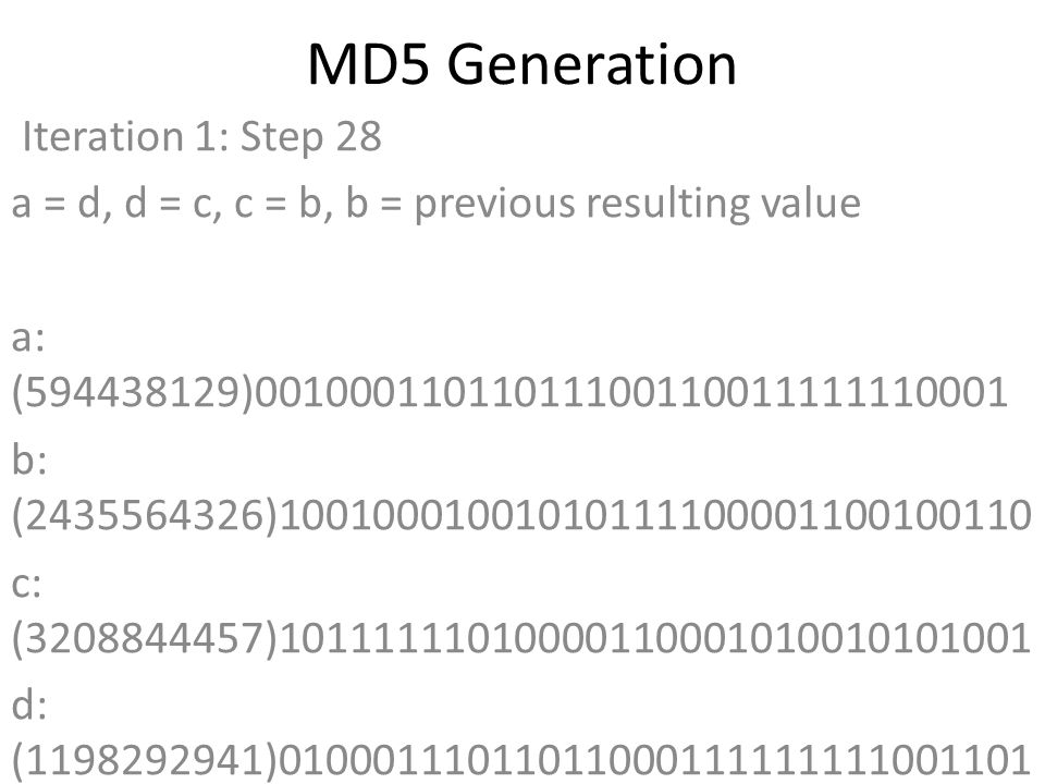 MD5 Generation Iteration 1: Step 28 a = d, d = c, c = b, b = previous resulting value a: (594438129)00100011011011100110011111110001 b: (2435564326)10010001001010111100001100100110 c: (3208844457)10111111010000110001010010101001 d: (1198292941)01000111011011000111111111001101 Data Block: (0)00000000000000000000000000000000 R Constant: (20)00000000000000000000000000010100 Sin Value: (1163531501)01000101010110100001010011101101 Logic Function: (594438129)int result = b + RotateLeft((a + ((b & d) | (c & ~d)) + DataBlock + SinValue), R Constant) Result after shifting: (2437800546)10010001010011011110001001100010